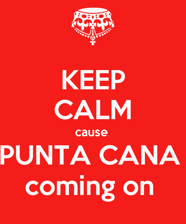 KEEP CALM cause  PUNTA CANA  coming on