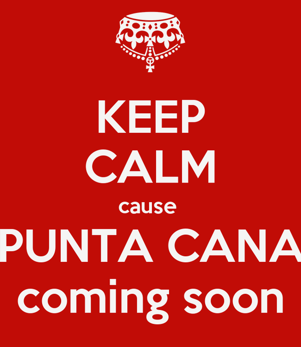 KEEP CALM cause   PUNTA CANA  coming soon