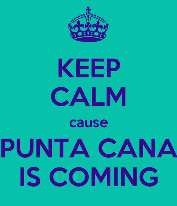 KEEP CALM cause PUNTA CANA IS COMING