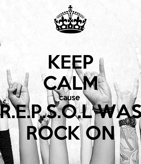 KEEP CALM cause  R.E.P.S.O.L WAS ROCK ON