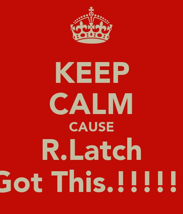 KEEP CALM CAUSE R.Latch Got This.!!!!!!