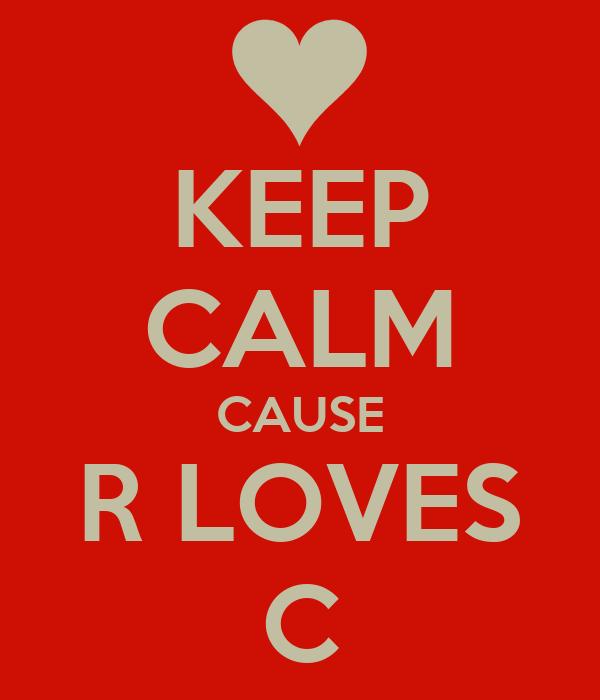 KEEP CALM CAUSE R LOVES C