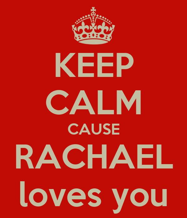 KEEP CALM CAUSE RACHAEL loves you