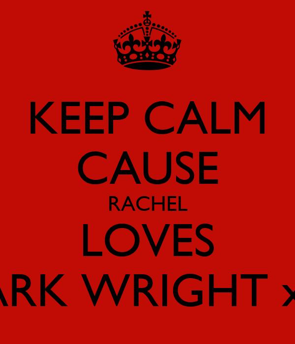 KEEP CALM CAUSE RACHEL LOVES MARK WRIGHT x x