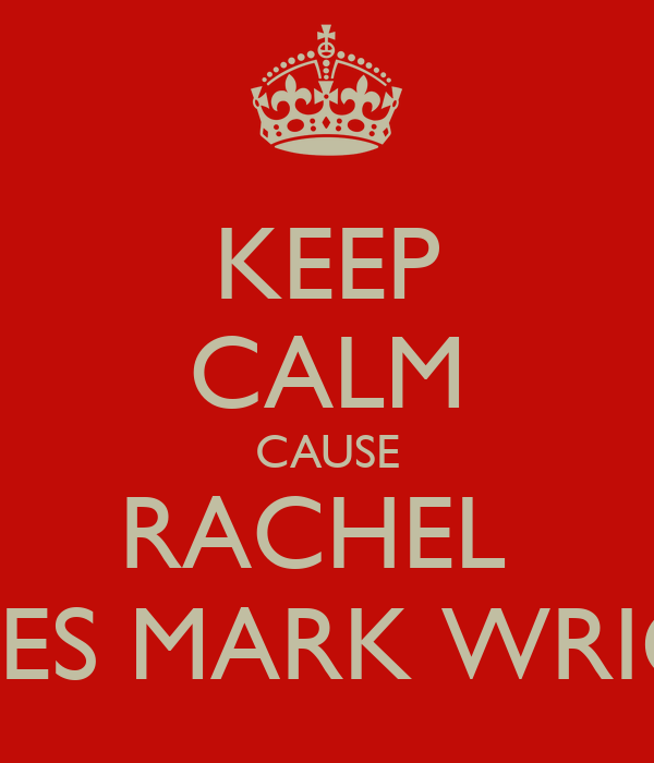 KEEP CALM CAUSE RACHEL  LOVES MARK WRIGHT