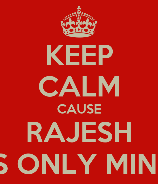 KEEP CALM CAUSE  RAJESH  IS ONLY MINE
