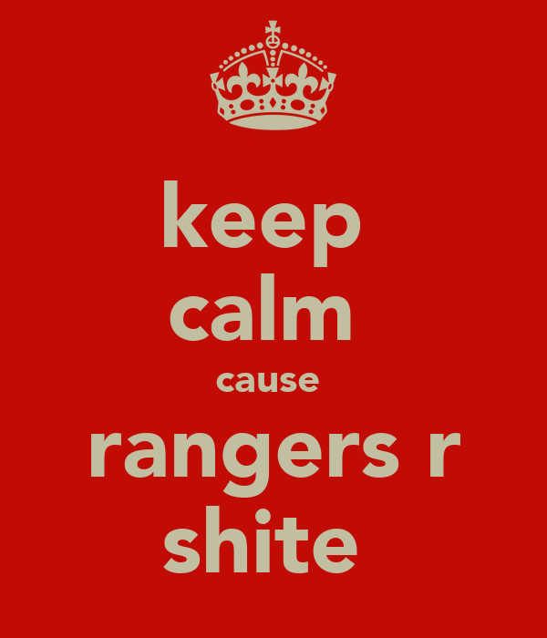 keep  calm  cause  rangers r shite