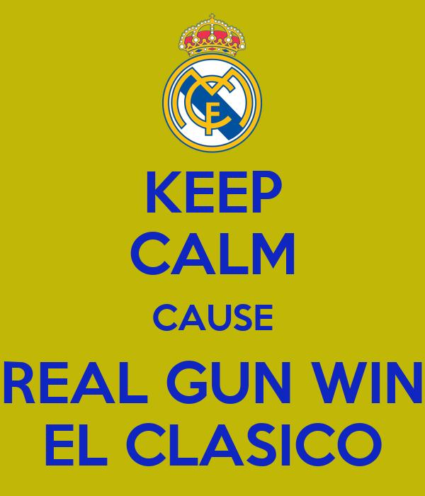 KEEP CALM CAUSE REAL GUN WIN EL CLASICO