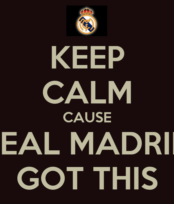 KEEP CALM CAUSE REAL MADRID GOT THIS