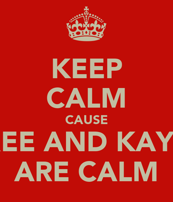 KEEP CALM CAUSE REE AND KAY2 ARE CALM