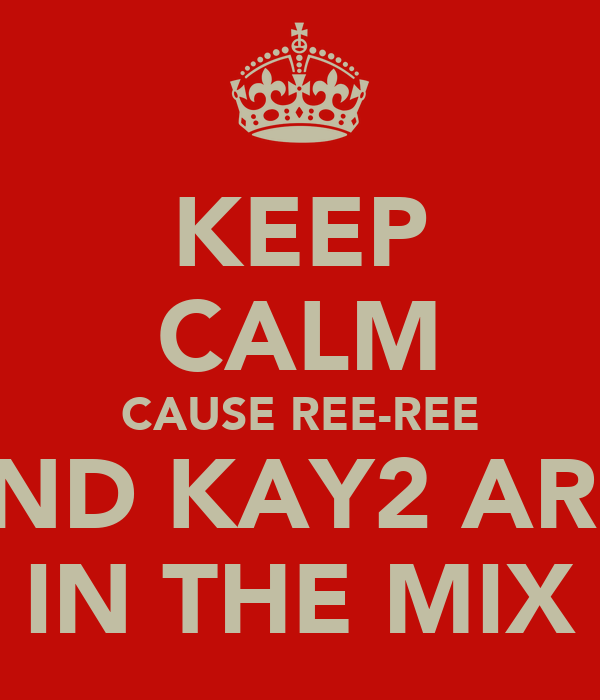 KEEP CALM CAUSE REE-REE AND KAY2 ARE  IN THE MIX
