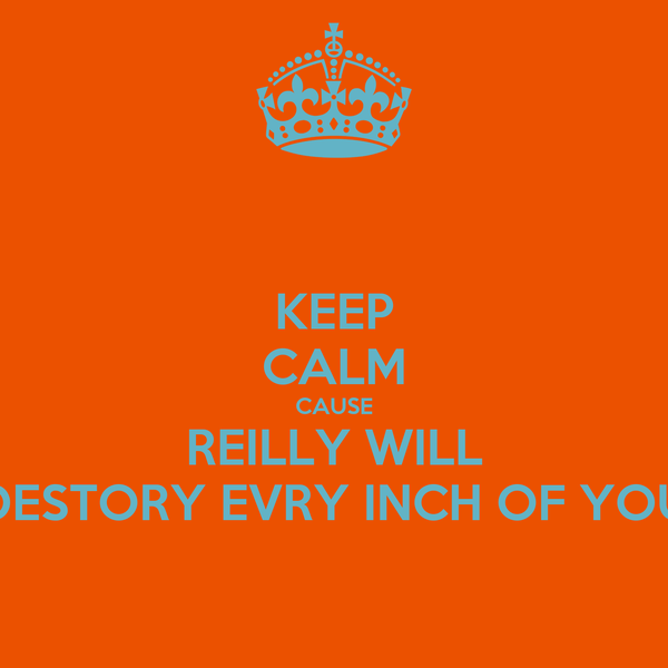 KEEP CALM CAUSE REILLY WILL DESTORY EVRY INCH OF YOU