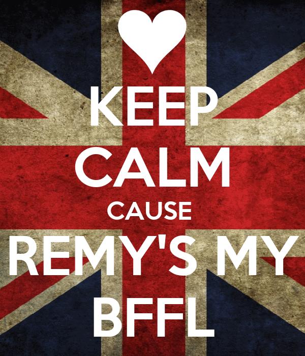 KEEP CALM CAUSE  REMY'S MY BFFL