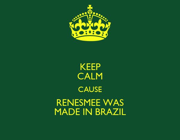 KEEP CALM CAUSE RENESMEE WAS MADE IN BRAZIL