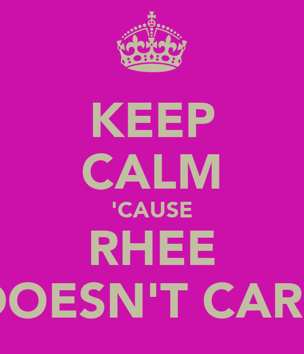 KEEP CALM 'CAUSE RHEE DOESN'T CARE