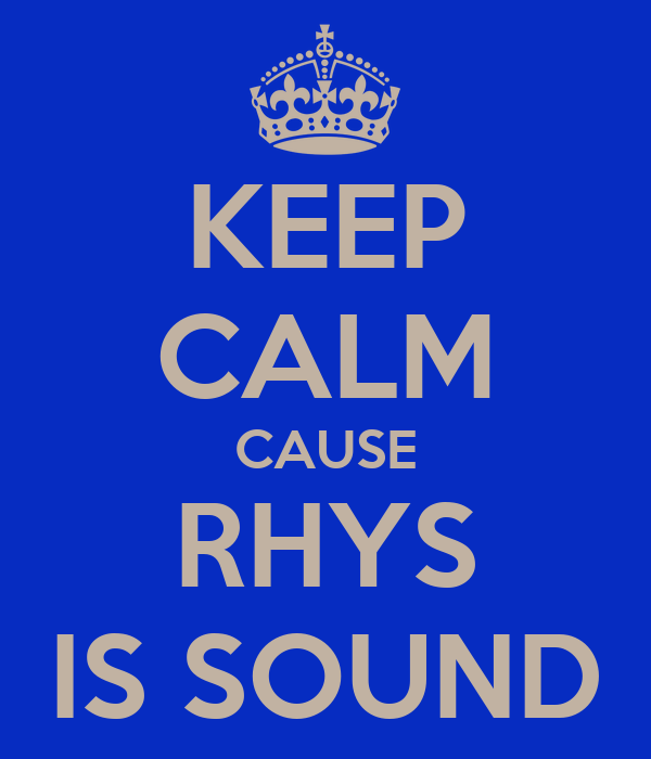 KEEP CALM CAUSE RHYS IS SOUND