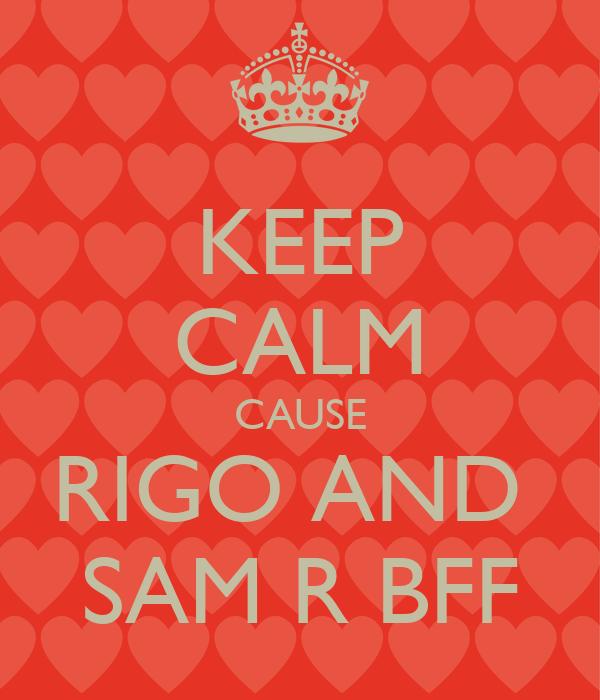 KEEP CALM CAUSE RIGO AND  SAM R BFF