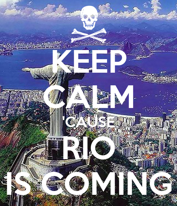 KEEP CALM 'CAUSE RIO IS COMING
