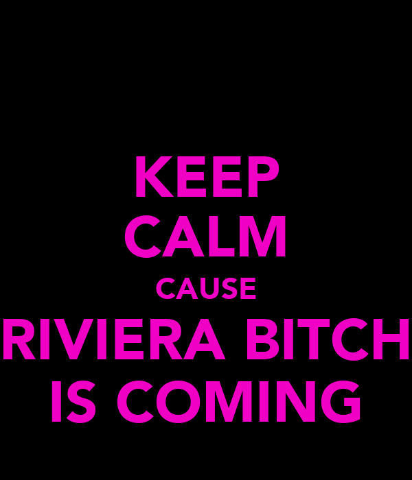 KEEP CALM CAUSE RIVIERA BITCH IS COMING