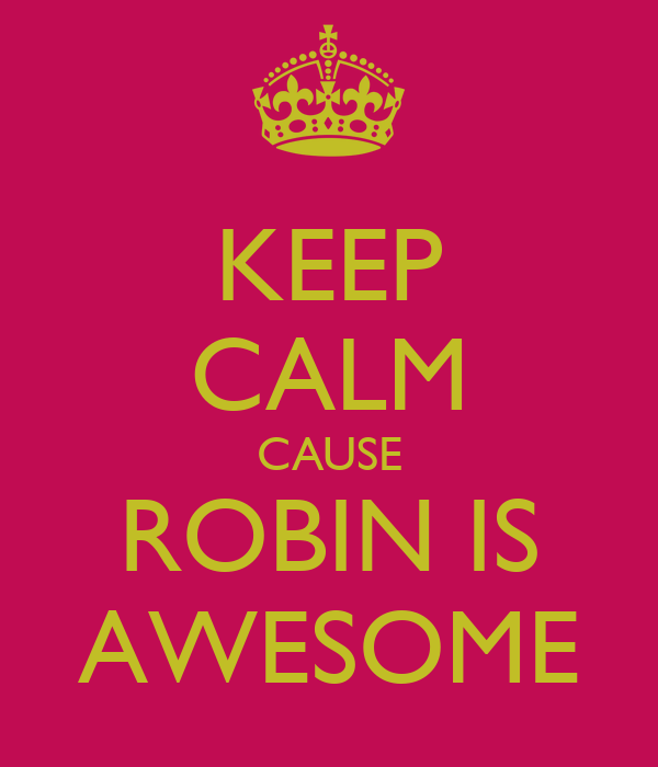 KEEP CALM CAUSE ROBIN IS AWESOME