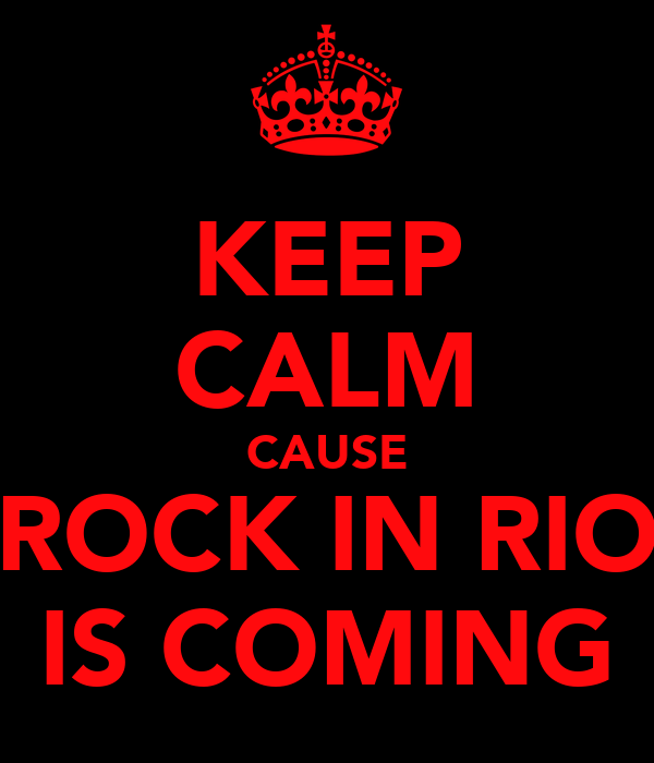 KEEP CALM CAUSE ROCK IN RIO IS COMING