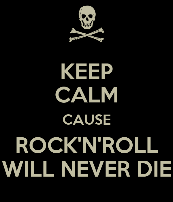 KEEP CALM CAUSE ROCK'N'ROLL WILL NEVER DIE