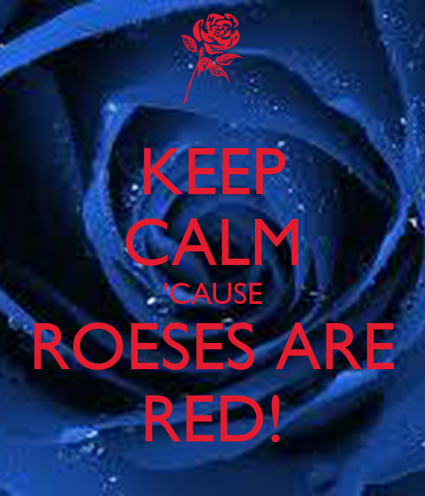 KEEP CALM 'CAUSE ROESES ARE RED!