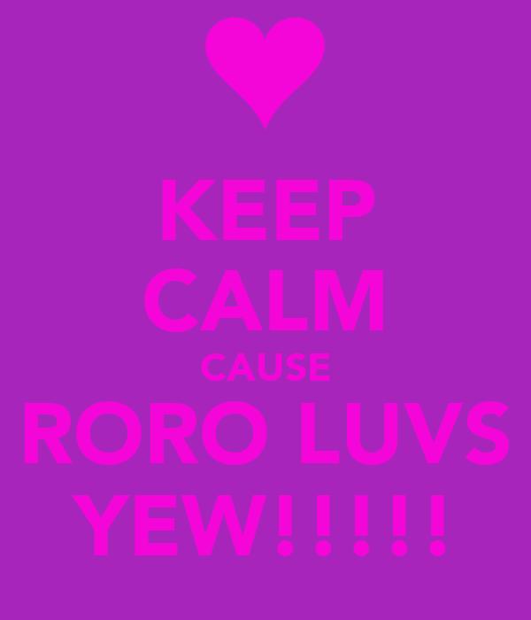 KEEP CALM CAUSE RORO LUVS YEW!!!!!