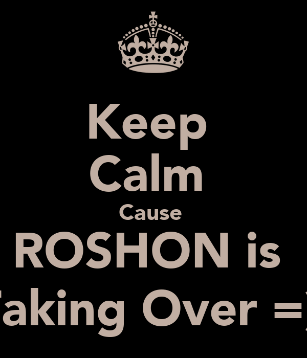 Keep  Calm  Cause  ROSHON is  Taking Over =)