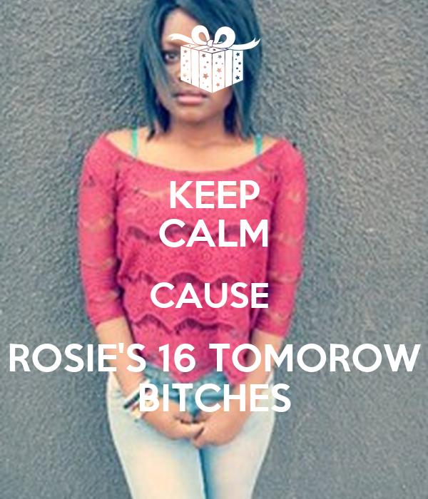 KEEP CALM CAUSE  ROSIE'S 16 TOMOROW BITCHES