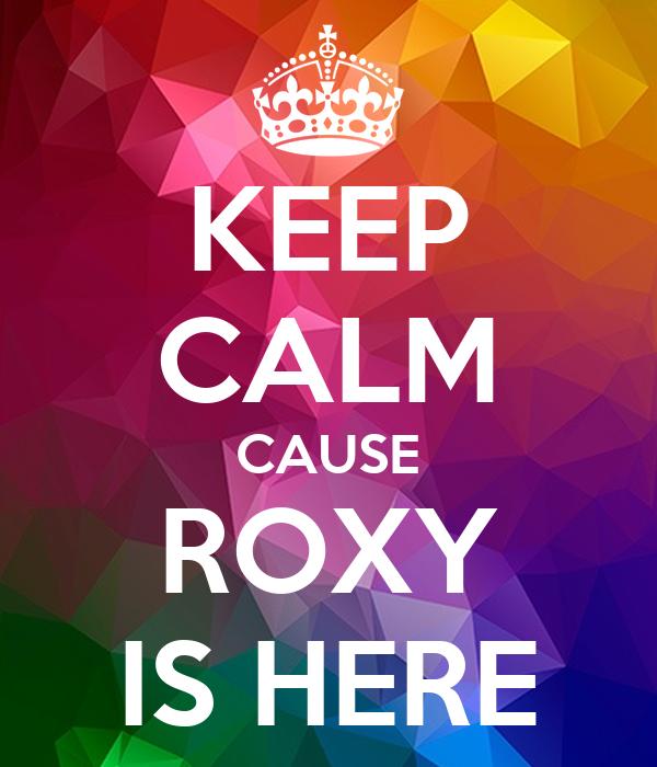 KEEP CALM CAUSE ROXY IS HERE