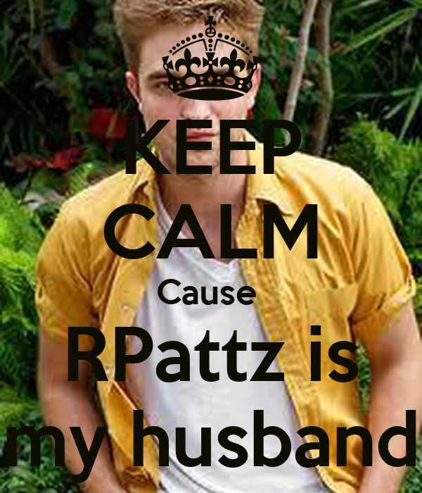 KEEP CALM Cause  RPattz is my husband