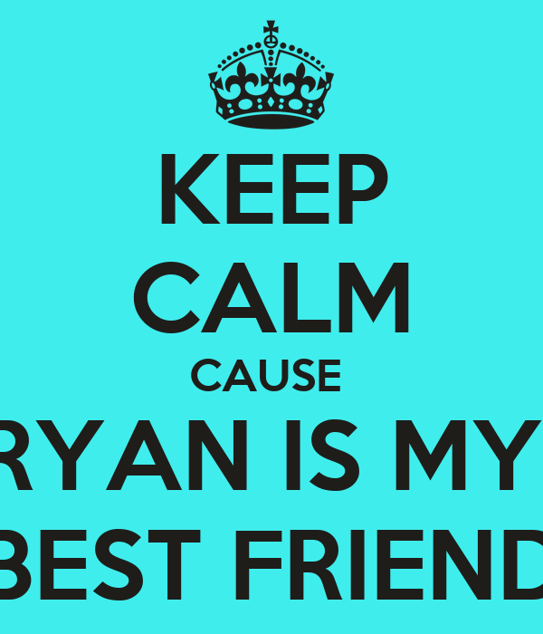 KEEP CALM CAUSE  RYAN IS MY  BEST FRIEND