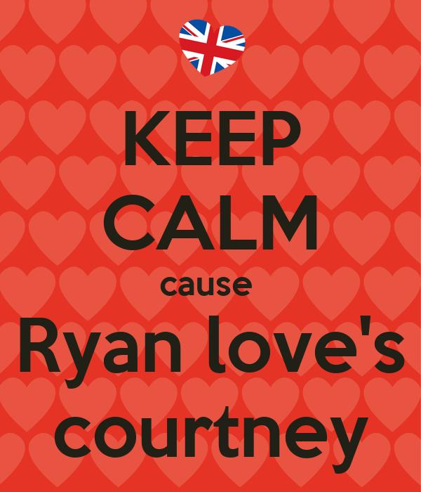KEEP CALM cause  Ryan love's courtney