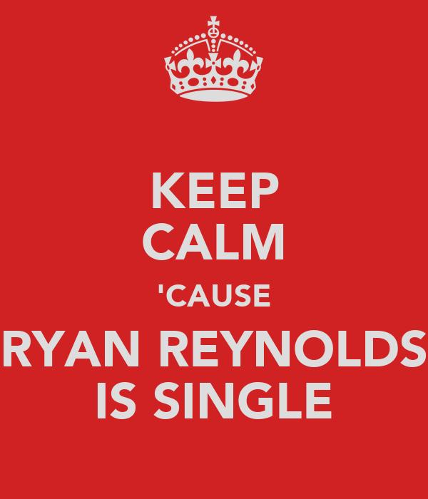 KEEP CALM 'CAUSE RYAN REYNOLDS IS SINGLE