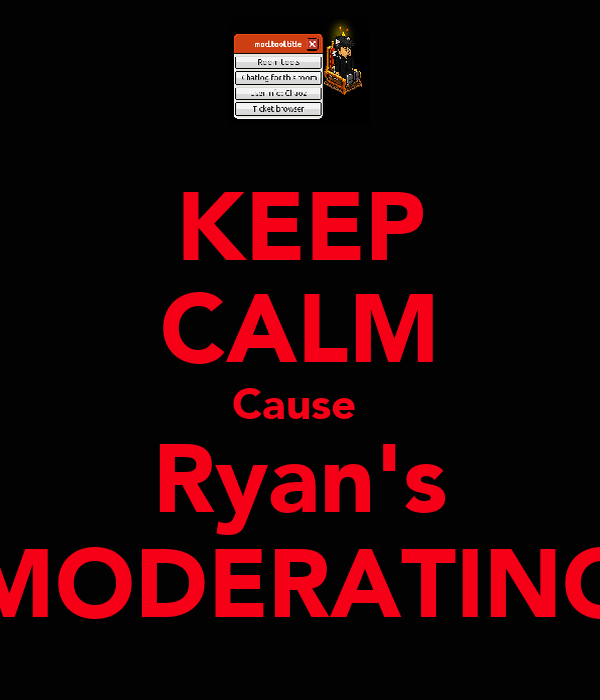 KEEP CALM Cause  Ryan's MODERATING