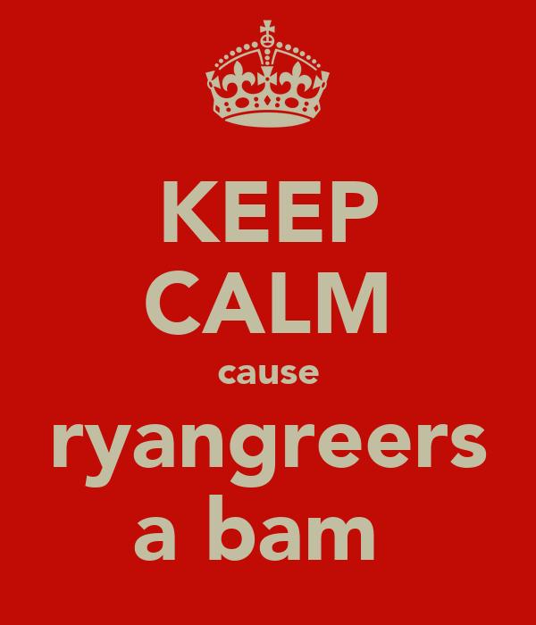 KEEP CALM cause ryangreers a bam