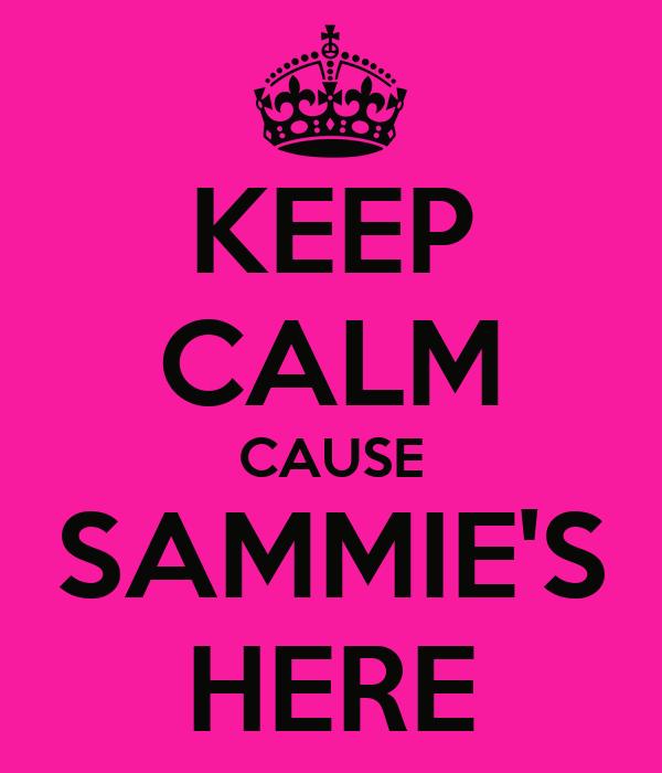 KEEP CALM CAUSE SAMMIE'S HERE