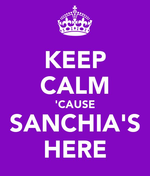 KEEP CALM 'CAUSE SANCHIA'S HERE