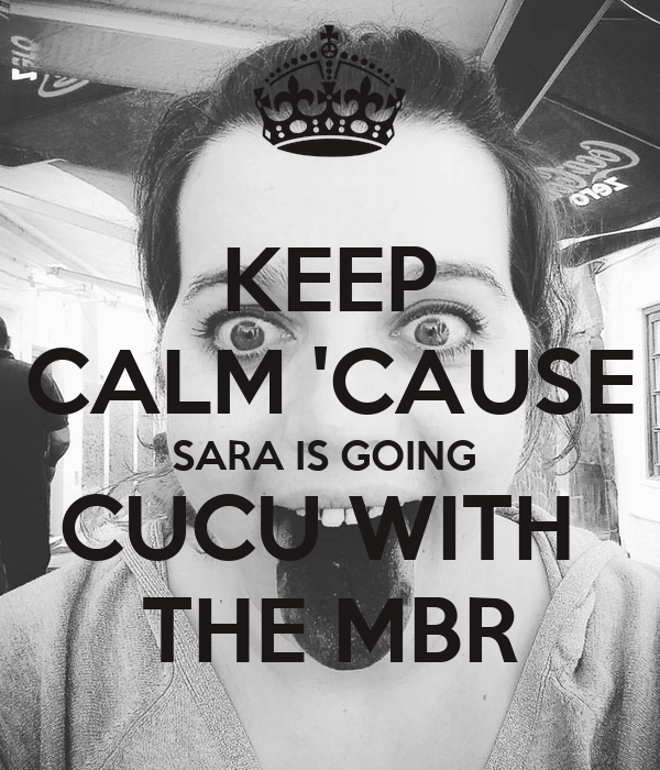 KEEP CALM 'CAUSE SARA IS GOING  CUCU WITH  THE MBR