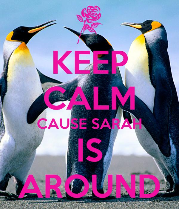 KEEP CALM CAUSE SARAH IS AROUND
