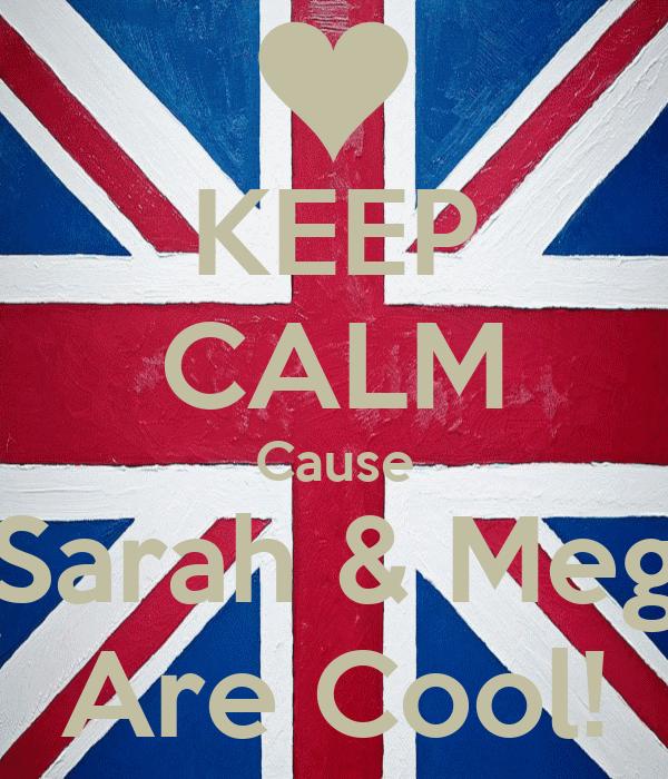 KEEP CALM Cause Sarah & Meg Are Cool!