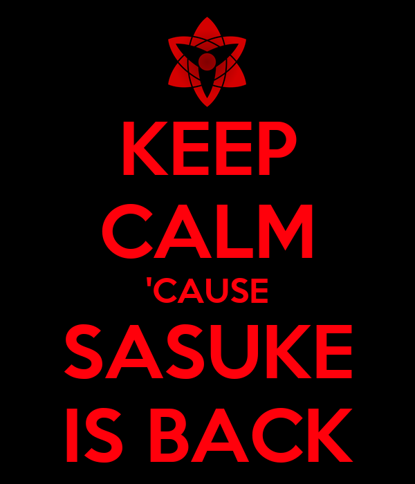 KEEP CALM 'CAUSE SASUKE IS BACK