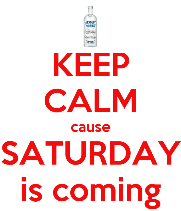 KEEP CALM cause SATURDAY is coming