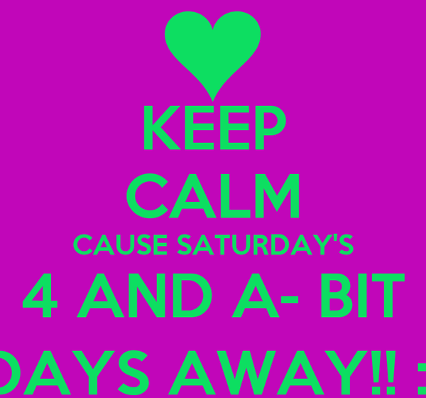 KEEP CALM CAUSE SATURDAY'S 4 AND A- BIT DAYS AWAY!! :)