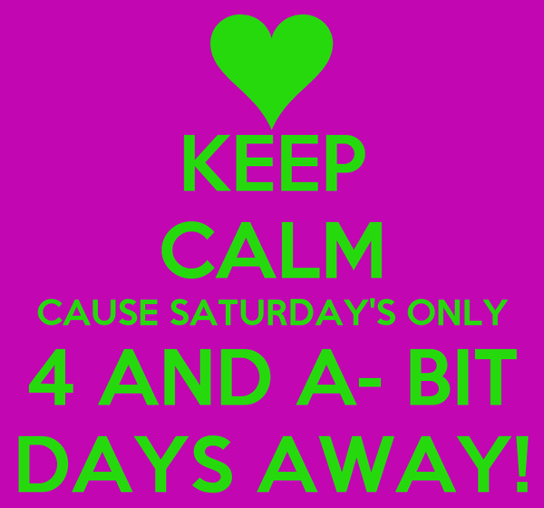 KEEP CALM CAUSE SATURDAY'S ONLY 4 AND A- BIT DAYS AWAY!