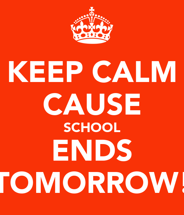 KEEP CALM CAUSE SCHOOL ENDS TOMORROW!