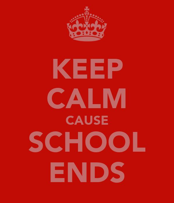 KEEP CALM CAUSE SCHOOL ENDS