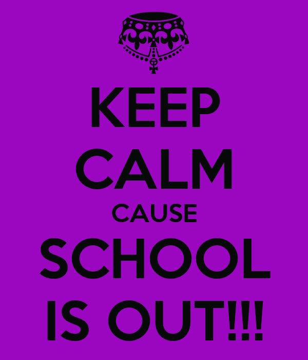KEEP CALM CAUSE SCHOOL IS OUT!!!