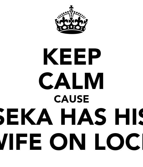 KEEP CALM CAUSE SEKA HAS HIS WIFE ON LOCK